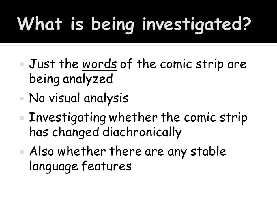  Just the words of the comic strip are being analyzed  No visual analysis  Investigating whether the comic strip has changed diachronically  Also
