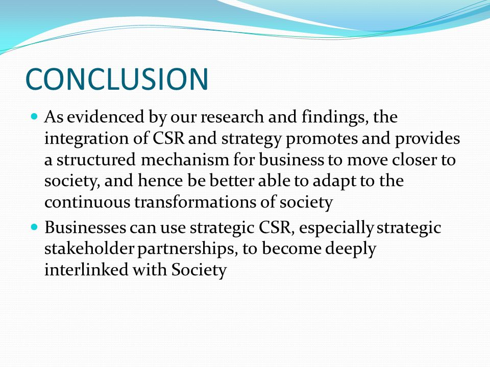CONCLUSION As evidenced by our research and findings, the integration of CSR and strategy promotes and provides a structured mechanism for business to move closer to society, and hence be better able to adapt to the continuous transformations of society Businesses can use strategic CSR, especially strategic stakeholder partnerships, to become deeply interlinked with Society