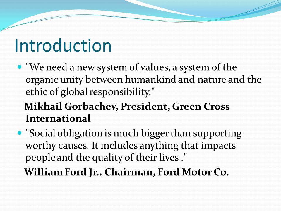 Introduction We need a new system of values, a system of the organic unity between humankind and nature and the ethic of global responsibility. Mikhail Gorbachev, President, Green Cross International Social obligation is much bigger than supporting worthy causes.