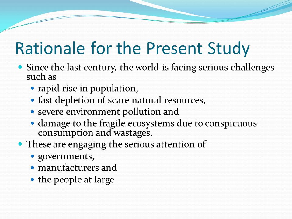 Rationale for the Present Study Since the last century, the world is facing serious challenges such as rapid rise in population, fast depletion of scare natural resources, severe environment pollution and damage to the fragile ecosystems due to conspicuous consumption and wastages.