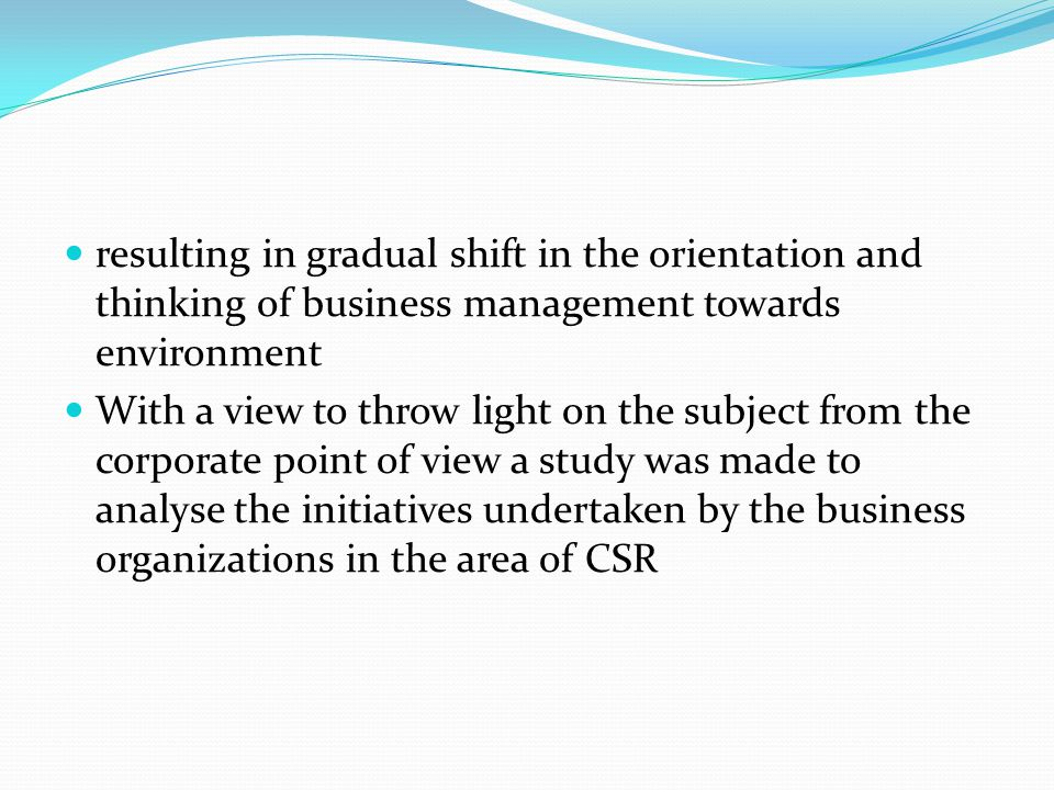 resulting in gradual shift in the orientation and thinking of business management towards environment With a view to throw light on the subject from the corporate point of view a study was made to analyse the initiatives undertaken by the business organizations in the area of CSR