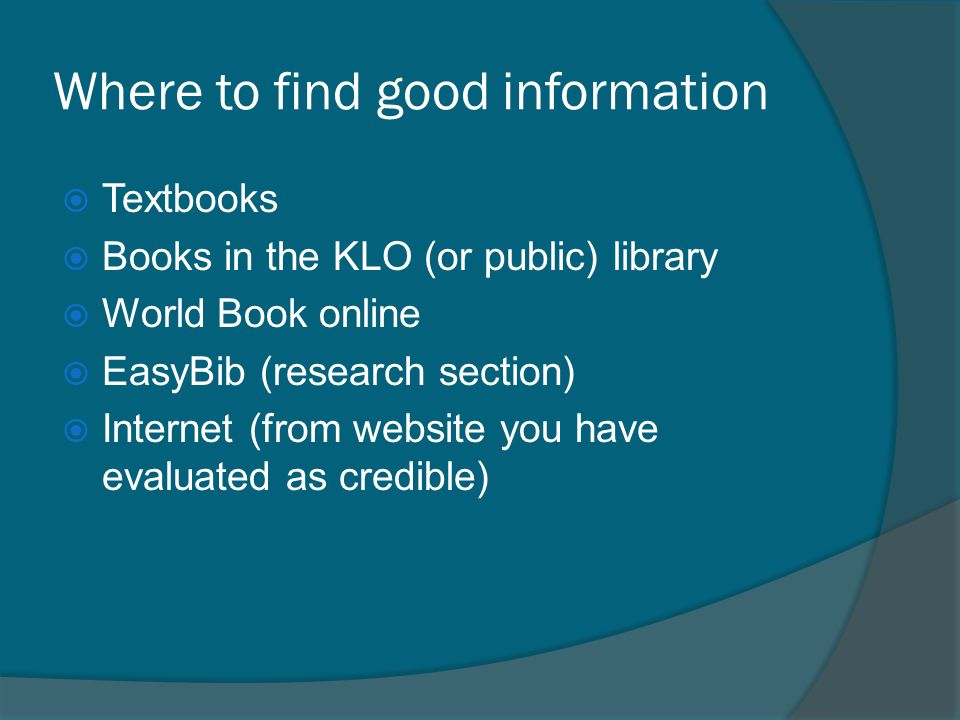 Where to find good information  Textbooks  Books in the KLO (or public) library  World Book online  EasyBib (research section)  Internet (from website you have evaluated as credible)