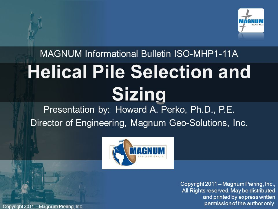 Copyright 2011 – Magnum Piering, Inc. Helical Pile Selection and Sizing Presentation by: Howard A.