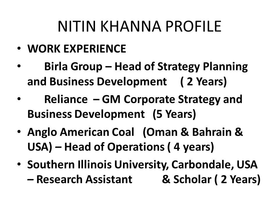 NITIN KHANNA PROFILE WORK EXPERIENCE Birla Group – Head of Strategy Planning and Business Development ( 2 Years) Reliance – GM Corporate Strategy and