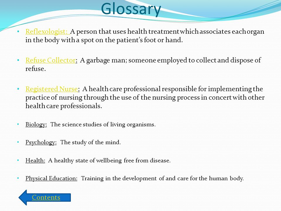 Glossary Reflexologist: A person that uses health treatment which associates each organ in the body with a spot on the patient's foot or hand.