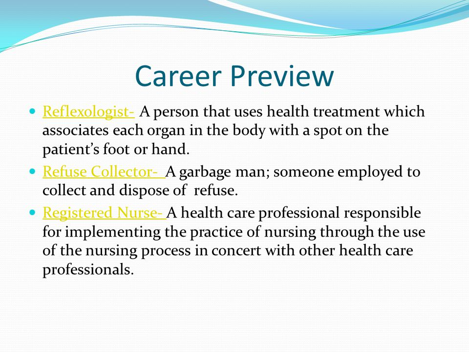 Career Preview Reflexologist- A person that uses health treatment which associates each organ in the body with a spot on the patient's foot or hand.