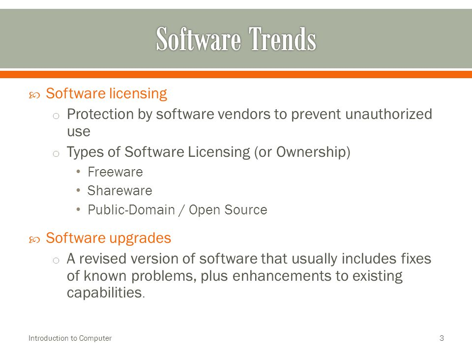  Software licensing o Protection by software vendors to prevent unauthorized use o Types of Software Licensing (or Ownership) Freeware Shareware Public-Domain / Open Source  Software upgrades o A revised version of software that usually includes fixes of known problems, plus enhancements to existing capabilities.