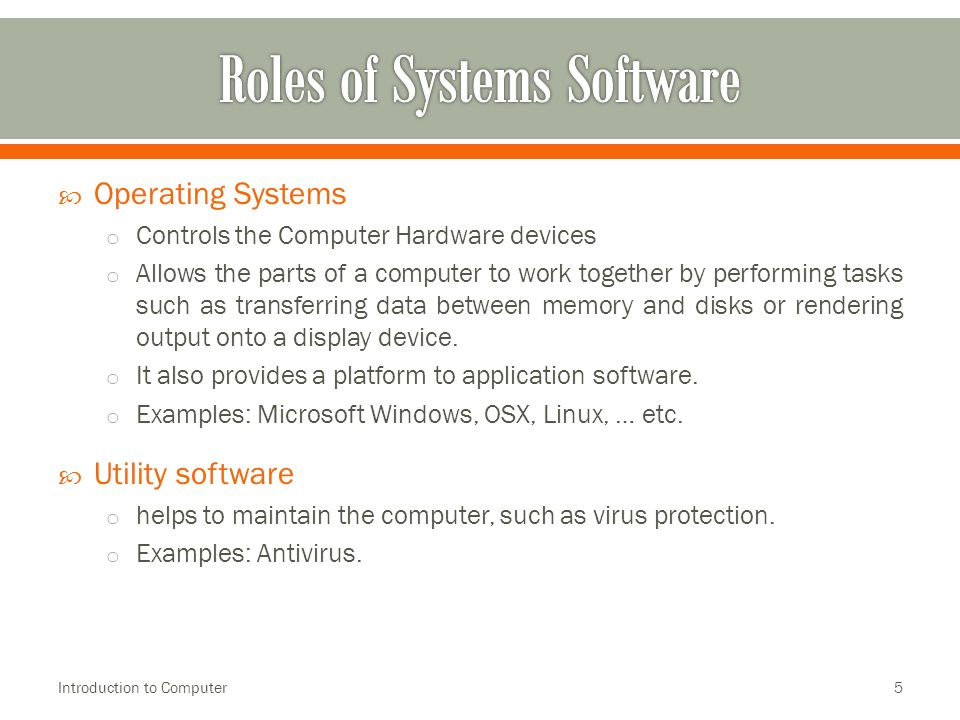  Operating Systems o Controls the Computer Hardware devices o Allows the parts of a computer to work together by performing tasks such as transferring data between memory and disks or rendering output onto a display device.