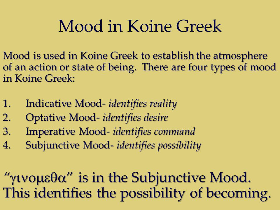 Mood in Koine Greek Mood is used in Koine Greek to establish the atmosphere of an action or state of being. There are four types of mood in Koine Gree