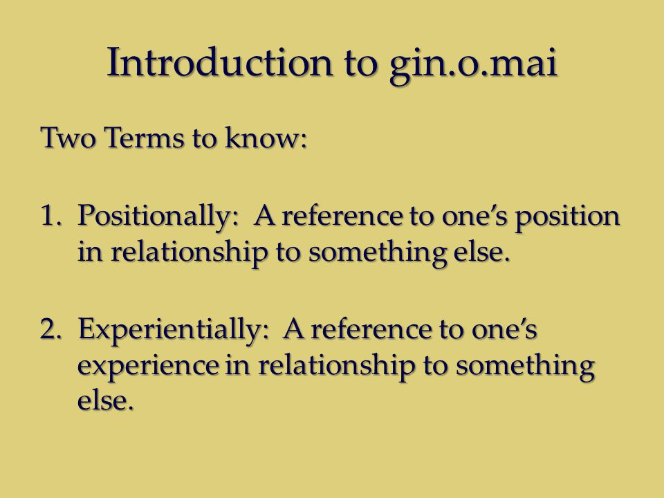 Introduction to gin.o.mai Two Terms to know: 1.Positionally: A reference to one's position in relationship to something else. 2.Experientially: A refe