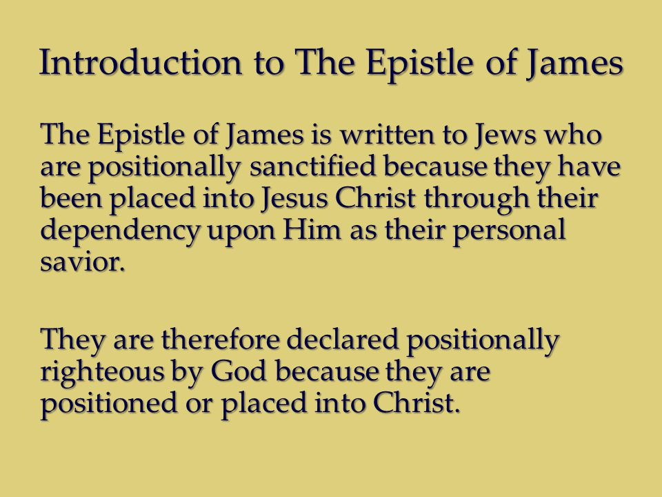 Introduction to The Epistle of James The Epistle of James is written to Jews who are positionally sanctified because they have been placed into Jesus Christ through their dependency upon Him as their personal savior.