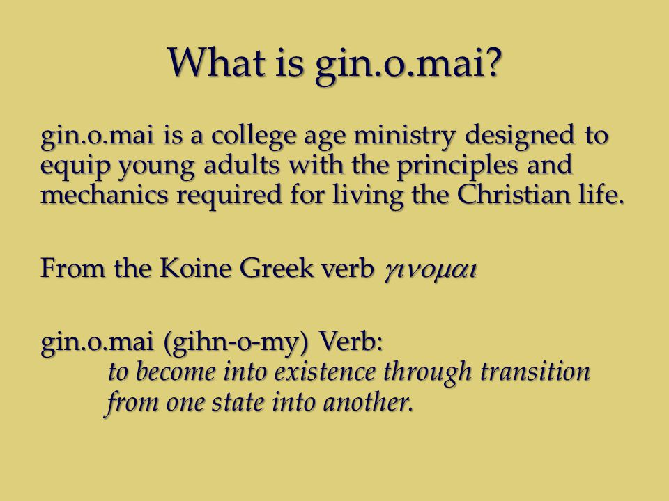 What is gin.o.mai? gin.o.mai is a college age ministry designed to equip young adults with the principles and mechanics required for living the Christ
