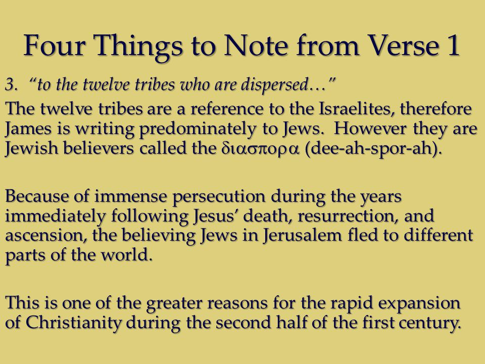 "Four Things to Note from Verse 1 3. ""to the twelve tribes who are dispersed…"" The twelve tribes are a reference to the Israelites, therefore James is"