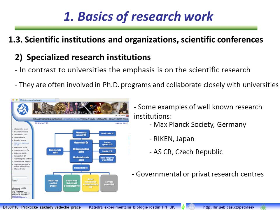 - Max Planck Society, Germany - RIKEN, Japan 2) Specialized research institutions - In contrast to universities the emphasis is on the scientific research - They are often involved in Ph.D.