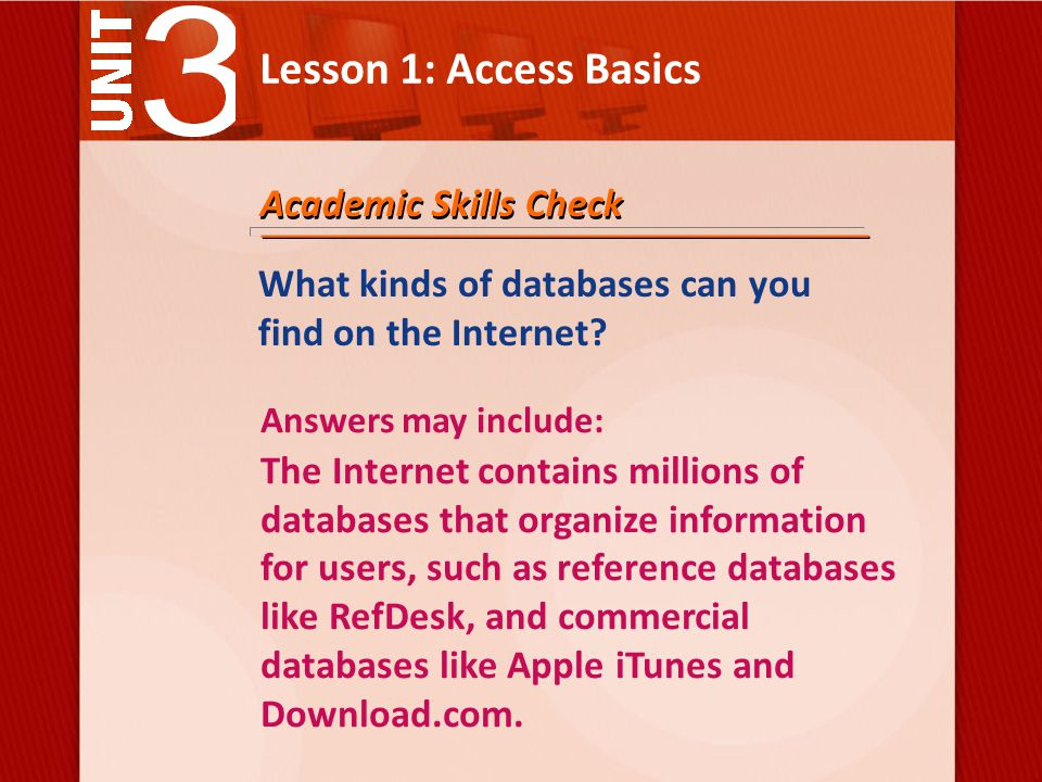 Lesson 1: Access Basics Academic Skills Check Answers may include: The Internet contains millions of databases that organize information for users, such as reference databases like RefDesk, and commercial databases like Apple iTunes and Download.com.