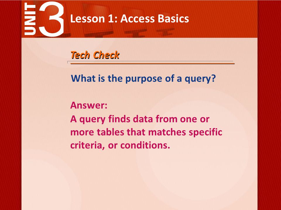 Lesson 1: Access Basics Tech Check What is the purpose of a query.