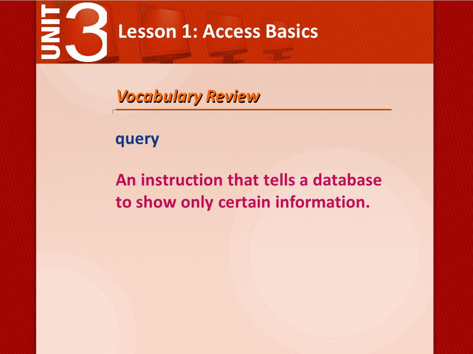 Lesson 1: Access Basics query An instruction that tells a database to show only certain information.