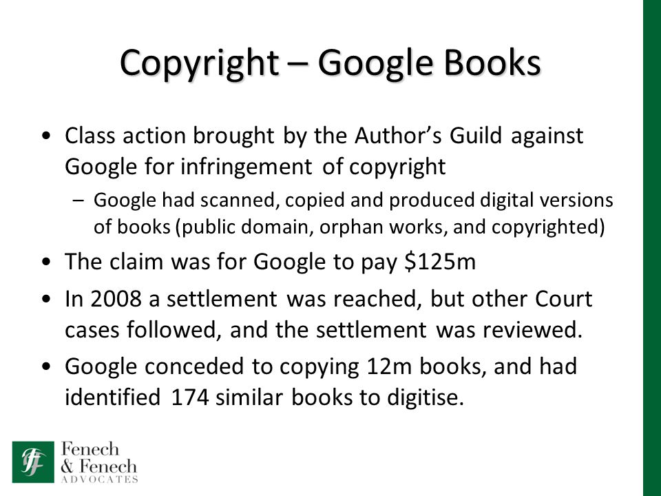 Copyright – Google Books Class action brought by the Author's Guild against Google for infringement of copyright –Google had scanned, copied and produced digital versions of books (public domain, orphan works, and copyrighted) The claim was for Google to pay $125m In 2008 a settlement was reached, but other Court cases followed, and the settlement was reviewed.