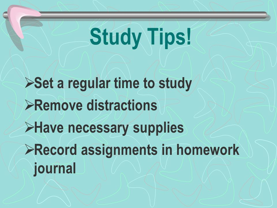 Study Tips!  Set a regular time to study  Remove distractions  Have necessary supplies  Record assignments in homework journal