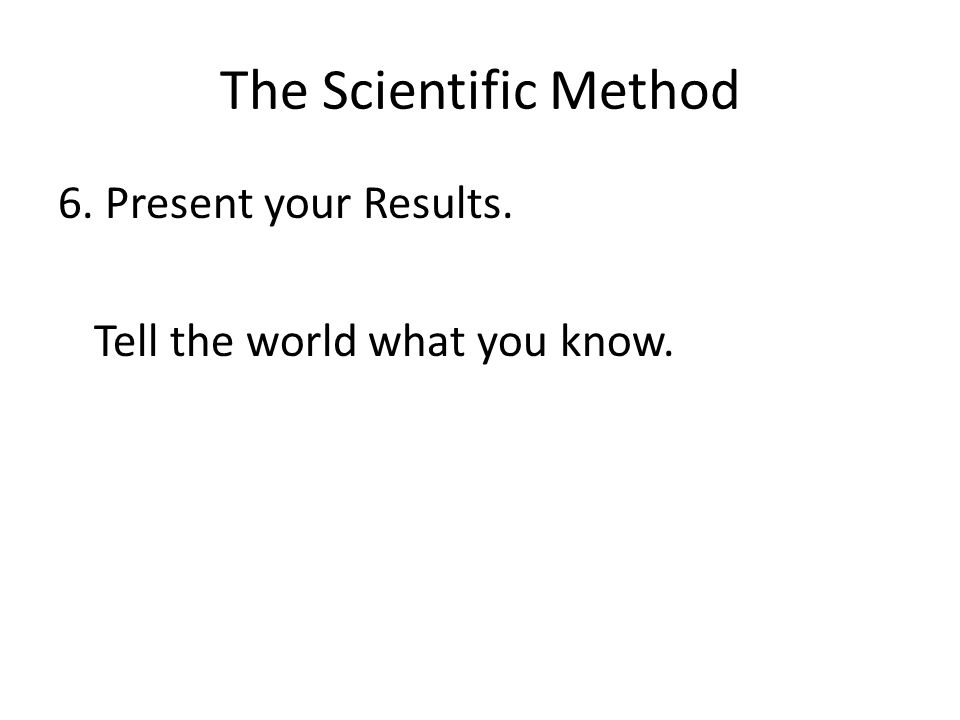 The Scientific Method 6. Present your Results. Tell the world what you know.