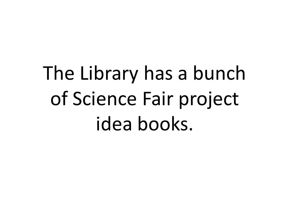 The Library has a bunch of Science Fair project idea books.