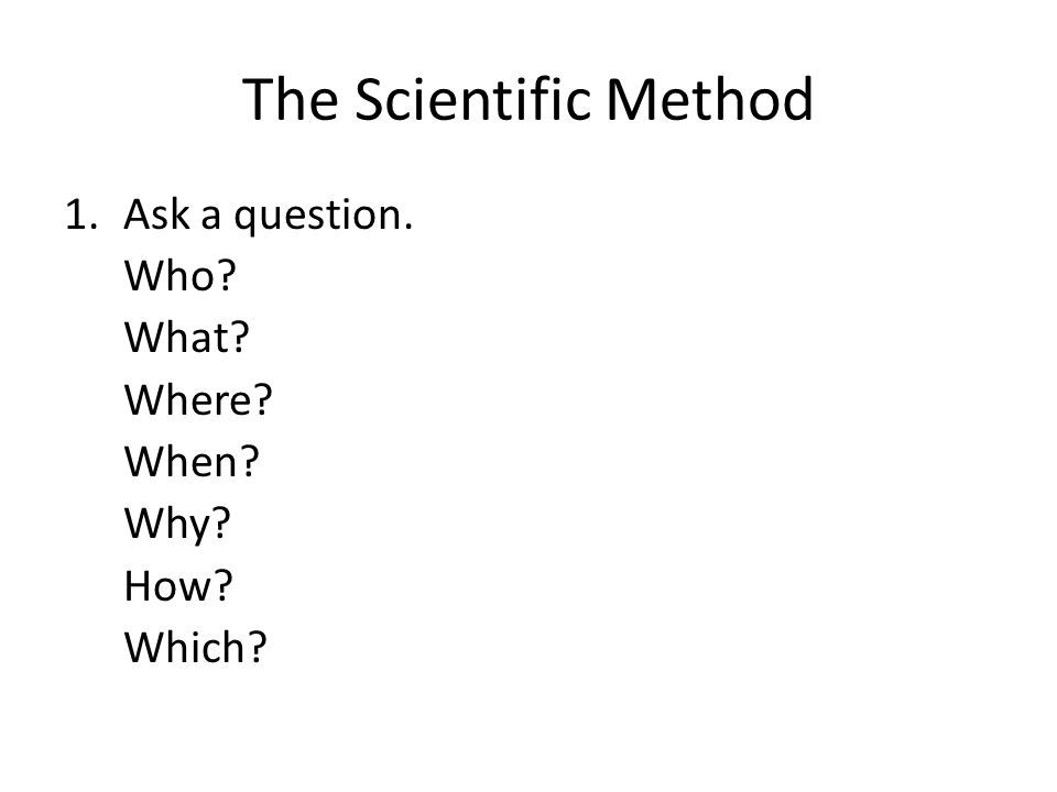 The Scientific Method 1.Ask a question. Who What Where When Why How Which