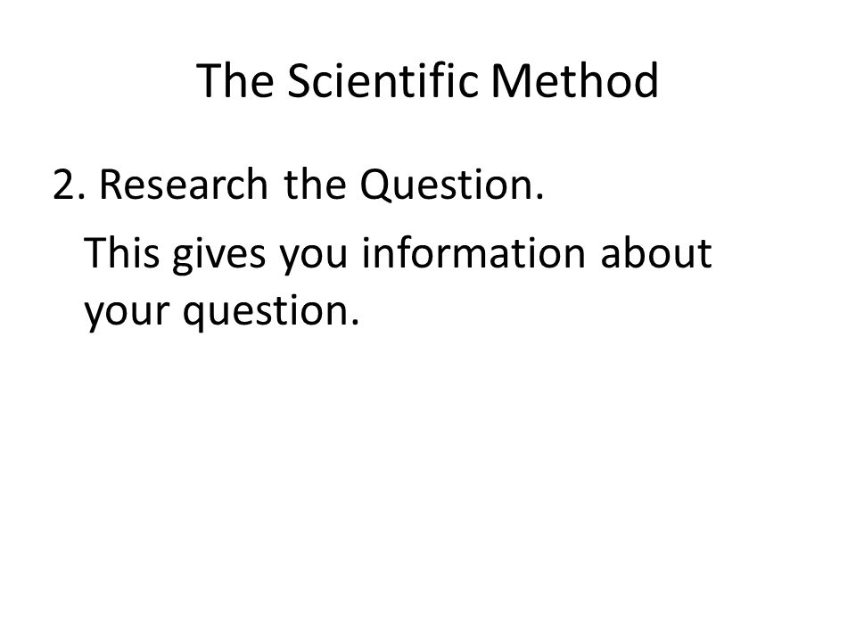 The Scientific Method 2. Research the Question. This gives you information about your question.