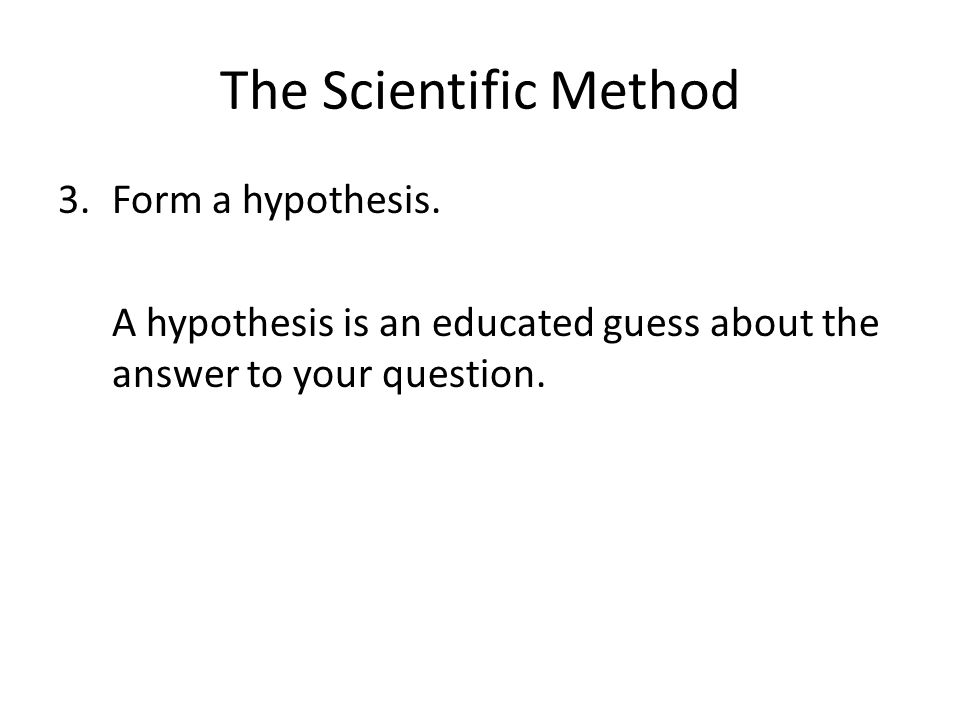 The Scientific Method 3.Form a hypothesis.