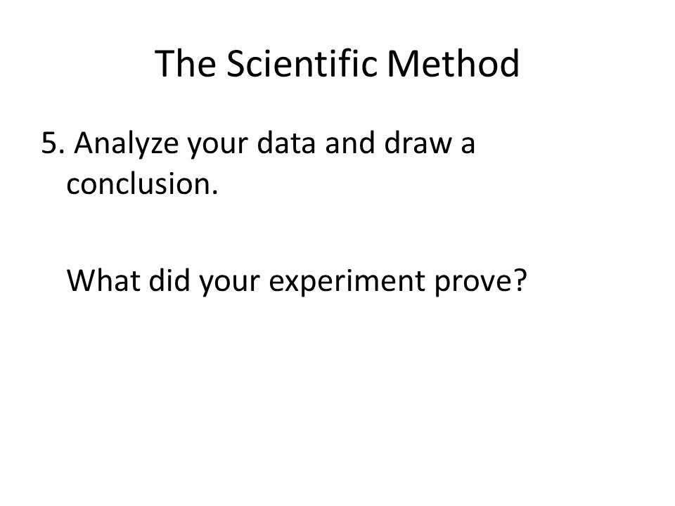 The Scientific Method 5. Analyze your data and draw a conclusion. What did your experiment prove