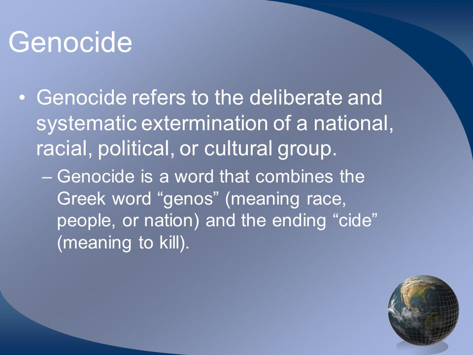 Genocide Genocide refers to the deliberate and systematic extermination of a national, racial, political, or cultural group.
