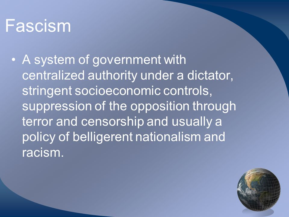 Fascism A system of government with centralized authority under a dictator, stringent socioeconomic controls, suppression of the opposition through terror and censorship and usually a policy of belligerent nationalism and racism.