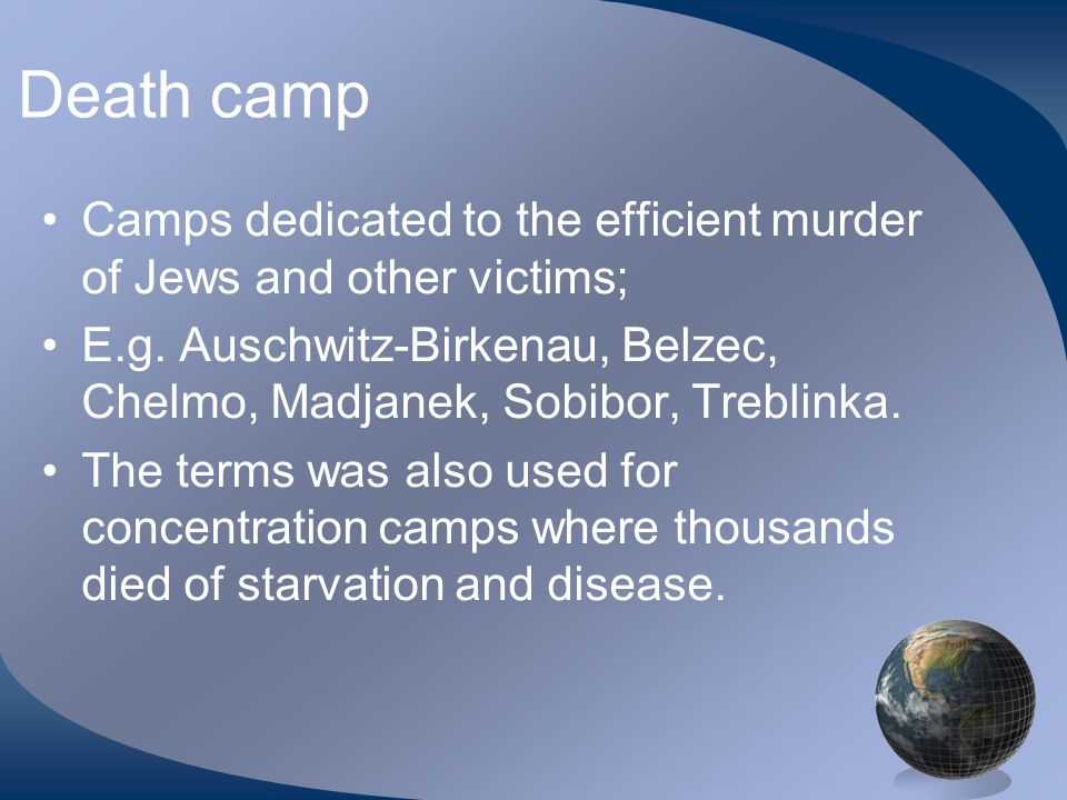 Death camp Camps dedicated to the efficient murder of Jews and other victims; E.g.