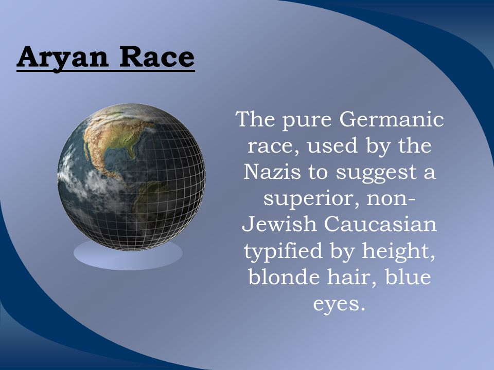 Aryan Race The pure Germanic race, used by the Nazis to suggest a superior, non- Jewish Caucasian typified by height, blonde hair, blue eyes.