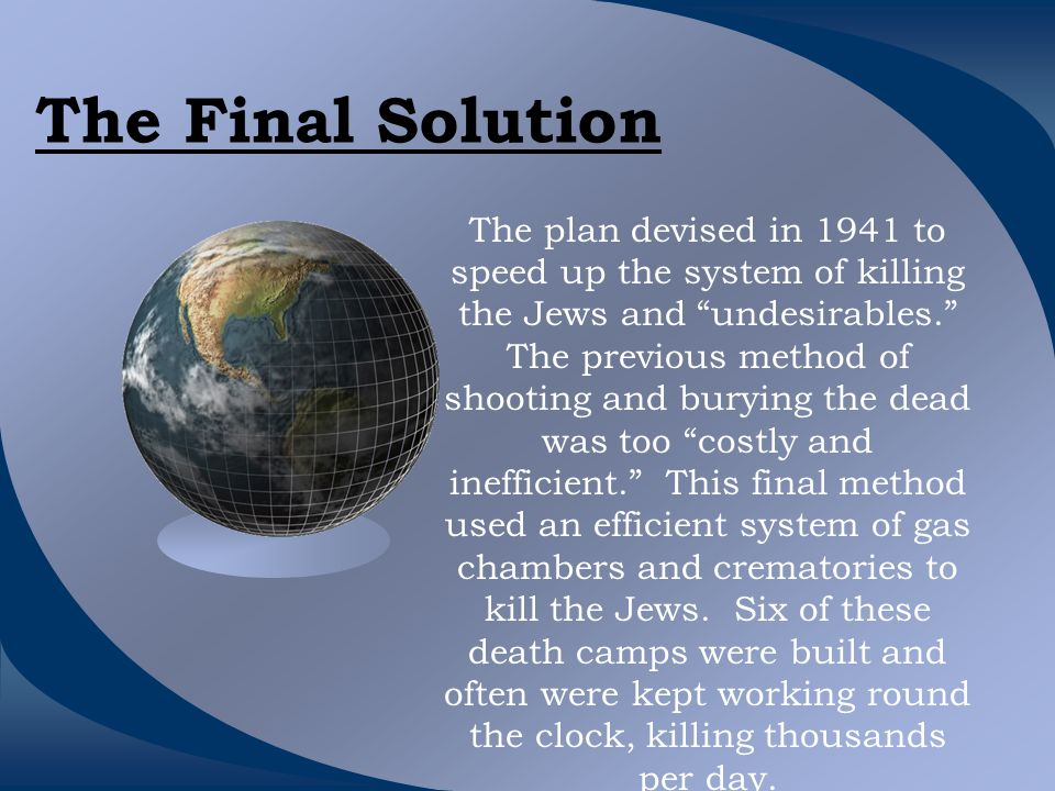 The Final Solution The plan devised in 1941 to speed up the system of killing the Jews and undesirables. The previous method of shooting and burying the dead was too costly and inefficient. This final method used an efficient system of gas chambers and crematories to kill the Jews.