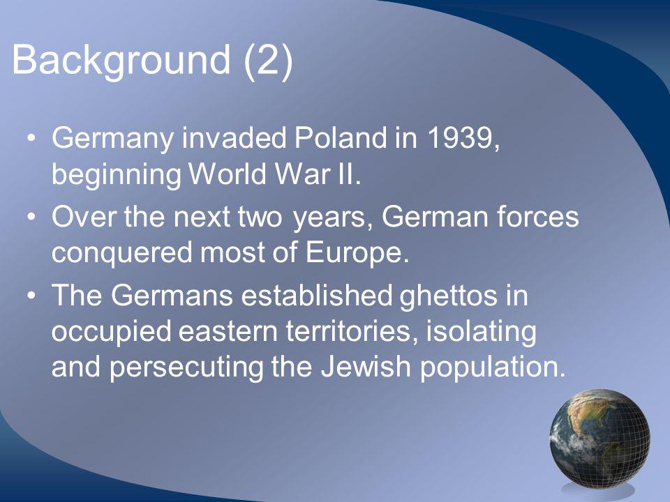 Background (2) Germany invaded Poland in 1939, beginning World War II.