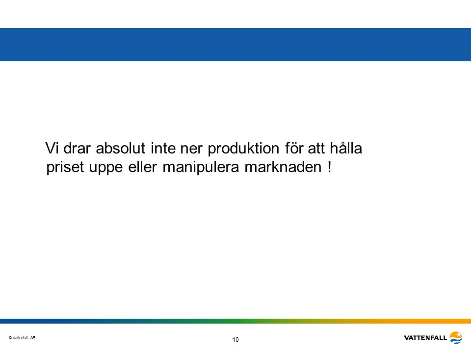© Vattenfall AB 10 Vi drar absolut inte ner produktion för att hålla priset uppe eller manipulera marknaden !
