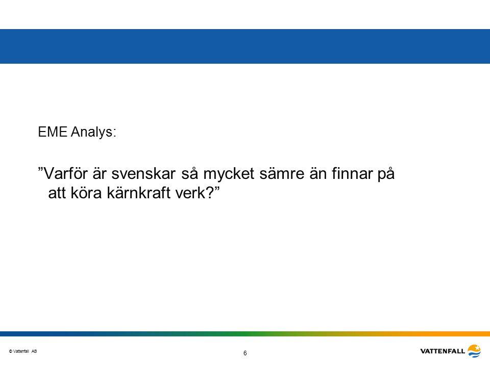 © Vattenfall AB 6 EME Analys: Varför är svenskar så mycket sämre än finnar på att köra kärnkraft verk