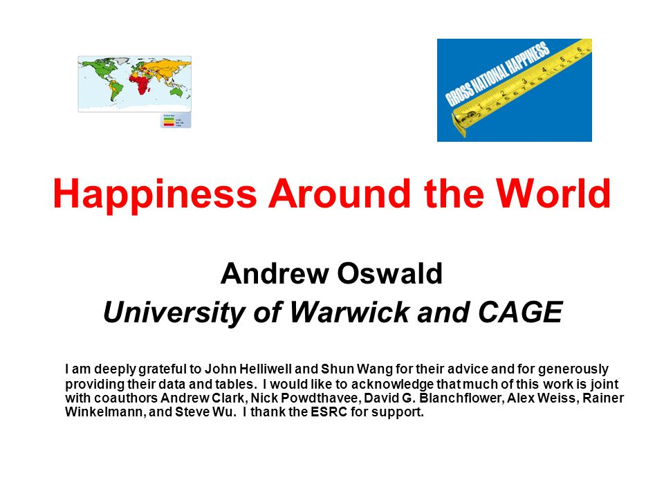 Happiness Around the World Andrew Oswald University of Warwick and CAGE I am deeply grateful to John Helliwell and Shun Wang for their advice and for