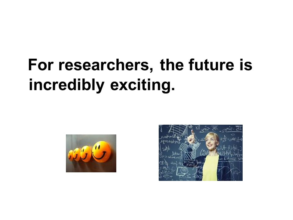 For researchers, the future is incredibly exciting.