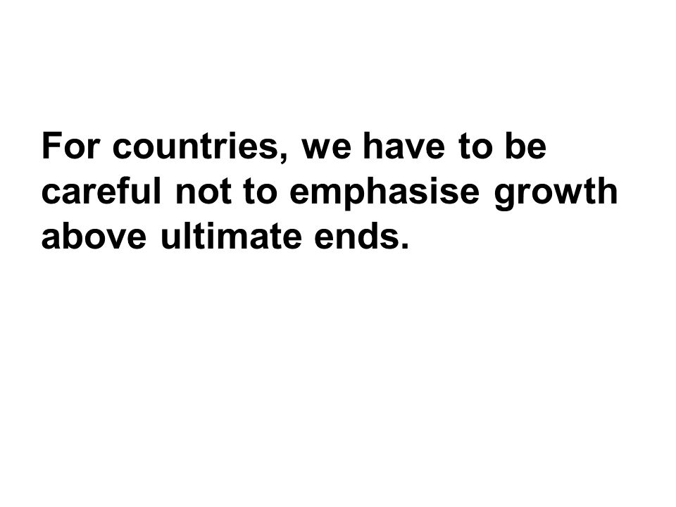 For countries, we have to be careful not to emphasise growth above ultimate ends.