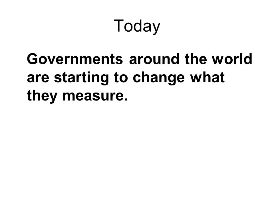Today Governments around the world are starting to change what they measure.