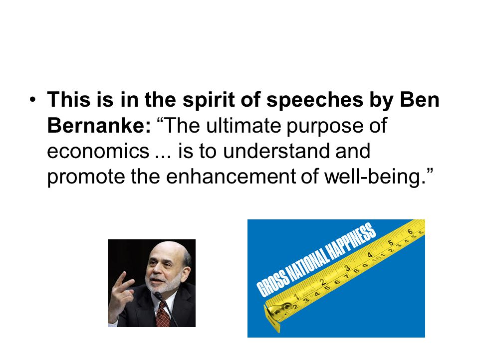 "This is in the spirit of speeches by Ben Bernanke: ""The ultimate purpose of economics... is to understand and promote the enhancement of well-being."""