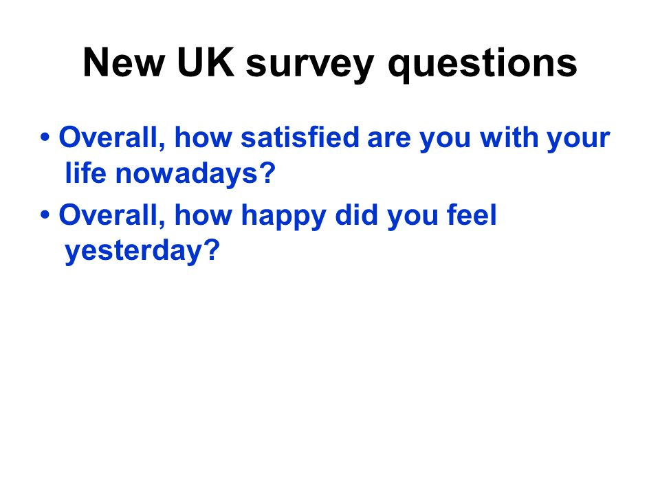 New UK survey questions Overall, how satisfied are you with your life nowadays? Overall, how happy did you feel yesterday?