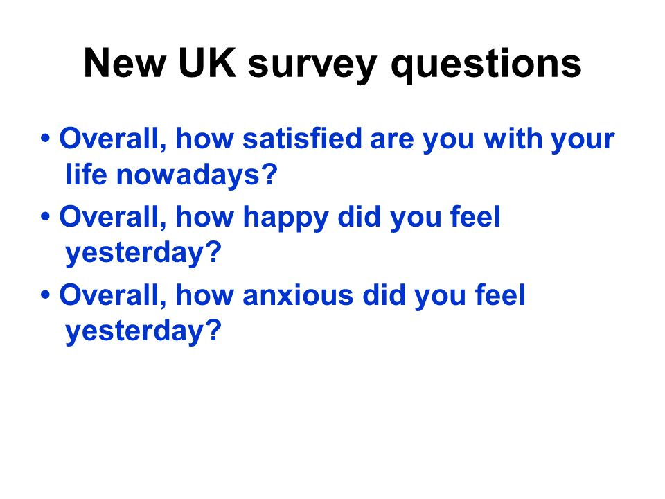 New UK survey questions Overall, how satisfied are you with your life nowadays? Overall, how happy did you feel yesterday? Overall, how anxious did yo