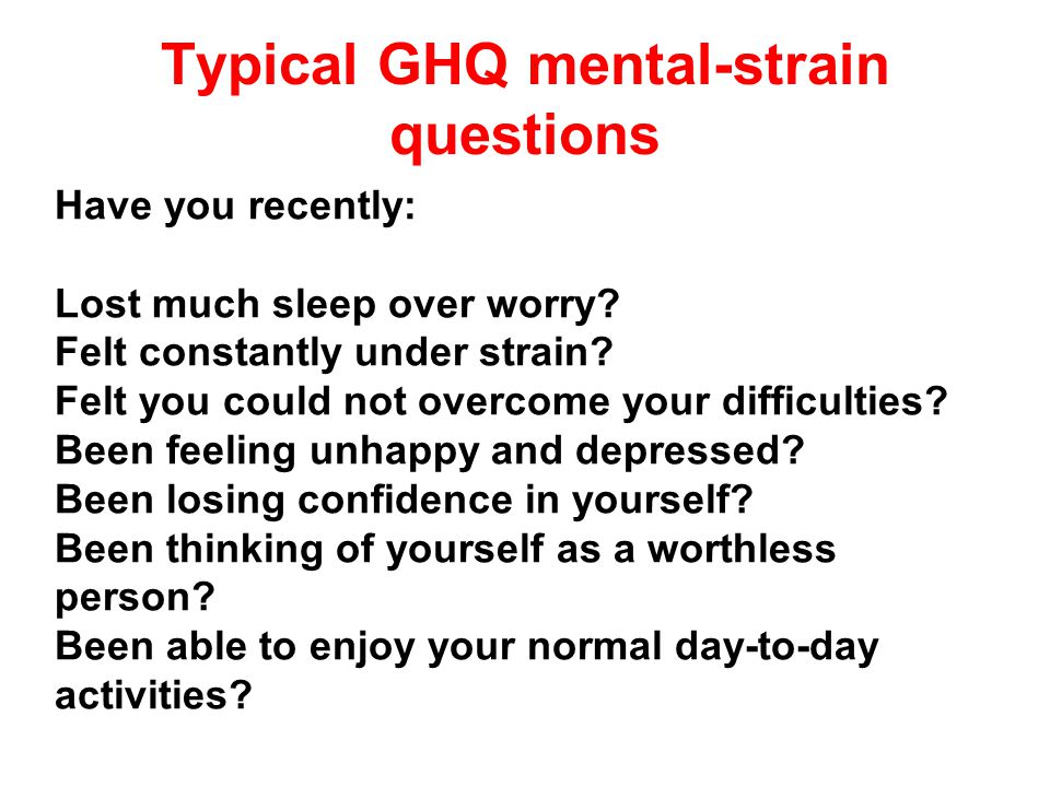 Typical GHQ mental-strain questions Have you recently: Lost much sleep over worry? Felt constantly under strain? Felt you could not overcome your diff
