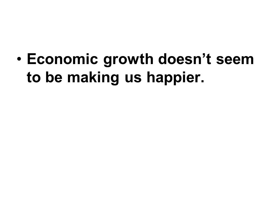 Economic growth doesn't seem to be making us happier.