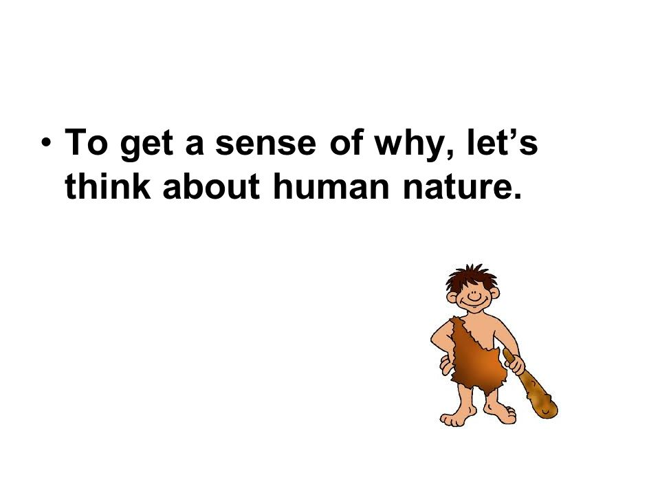 To get a sense of why, let's think about human nature.