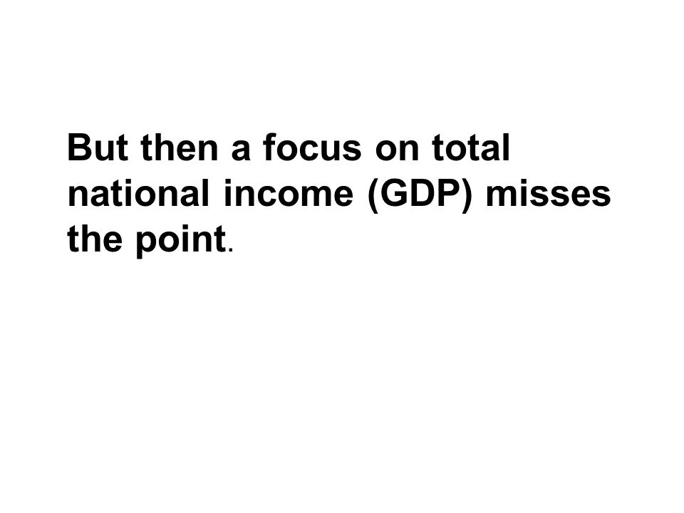 But then a focus on total national income (GDP) misses the point.