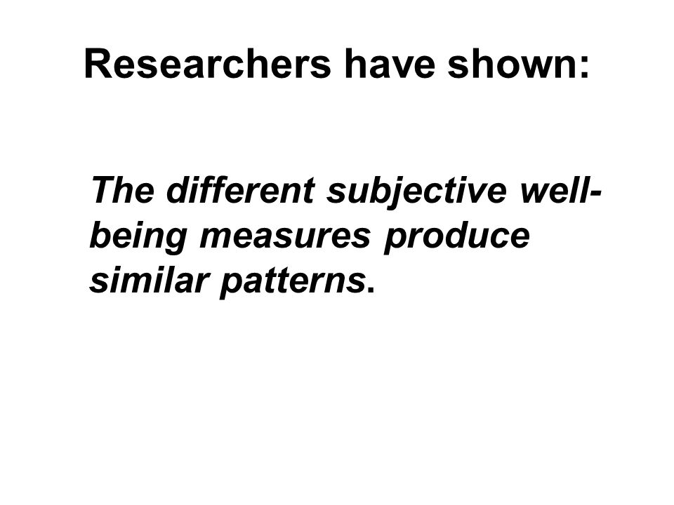 Researchers have shown: The different subjective well- being measures produce similar patterns.