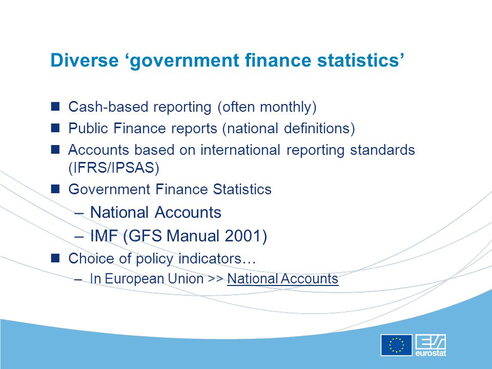 Diverse 'government finance statistics' Cash-based reporting (often monthly) Public Finance reports (national definitions) Accounts based on international reporting standards (IFRS/IPSAS) Government Finance Statistics –National Accounts –IMF (GFS Manual 2001) Choice of policy indicators… –In European Union >> National Accounts